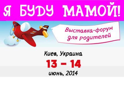 13 - 14 червня 2014 року у Києві відбудеться п'ята виставка - «! Я буду Мамою» форум для батьків